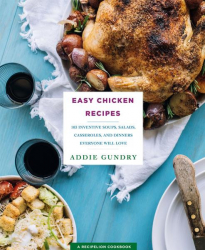: Easy Chicken Recipes 103 Inventive Soups Salads Casseroles and Dinners Everyone Will Love
